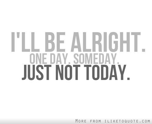Ill Be Alright One Day Some Day Just Not Today Quote 1 Quotes