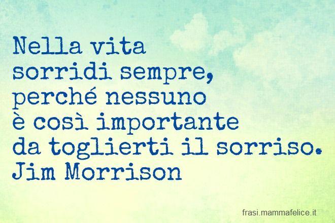 Frasi famose di Jim Morrison. En la vida sonríe siempre, porque ninguno es así de importante para quitarte la sonrisa.