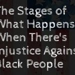 The Stages of What Happens When There's Injustice Against Black People