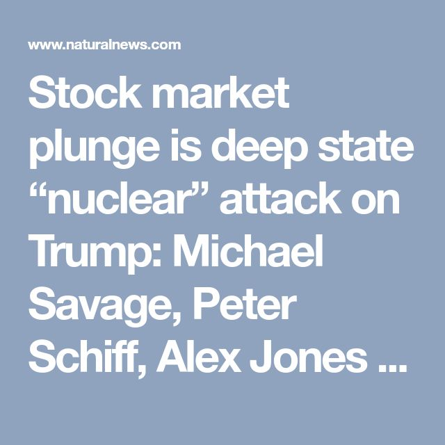"Stock market plunge is deep state ""nuclear"" attack on Trump: Michael Savage, Peter Schiff, Alex Jones and the Health Ranger sound the alarm for America – NaturalNews.com"
