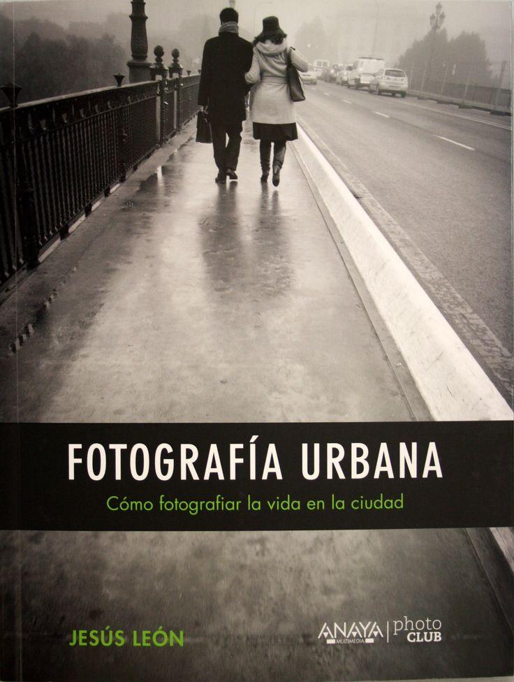 Fotografía urbana : cómo fotografiar la vida en la ciudad / Jesús León. + info: http://www.jesus-leon.es/libros/