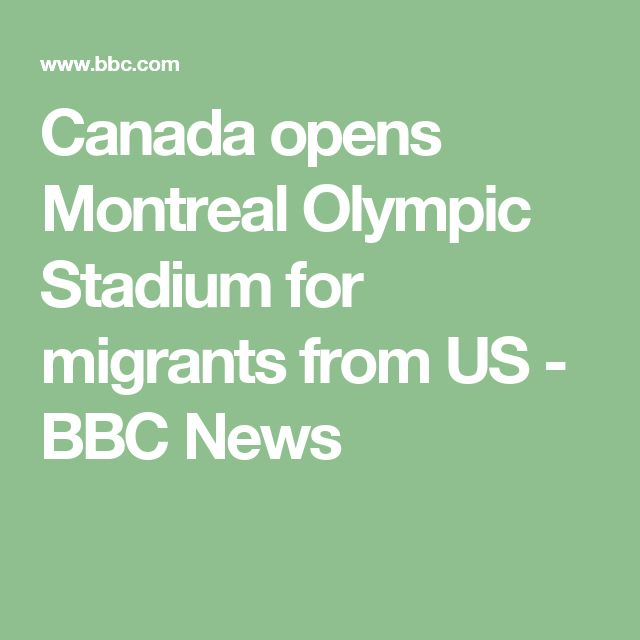 Canada opens Montreal Olympic Stadium for migrants from US - BBC News