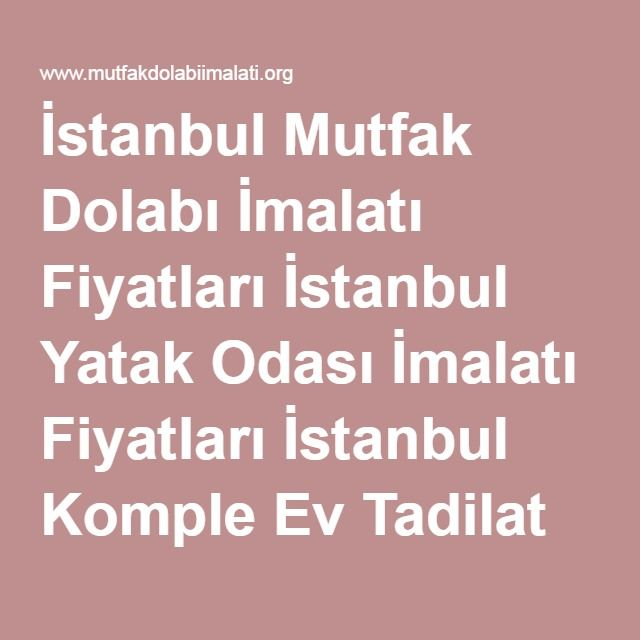 İstanbul Mutfak Dolabı İmalatı Fiyatları İstanbul Yatak Odası İmalatı Fiyatları İstanbul Komple Ev Tadilat Hizmetleri