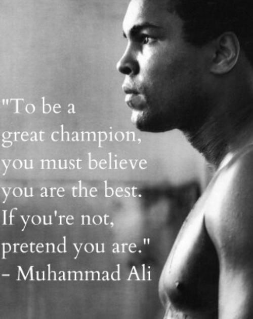 """""""To be a great champion, you must believe you are the best. If you're not, pretend you are."""" - Muhammad Ali"""