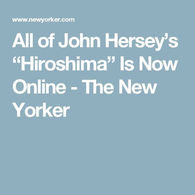 "All of John Hersey's ""Hiroshima"" Is Now Online - The New Yorker"