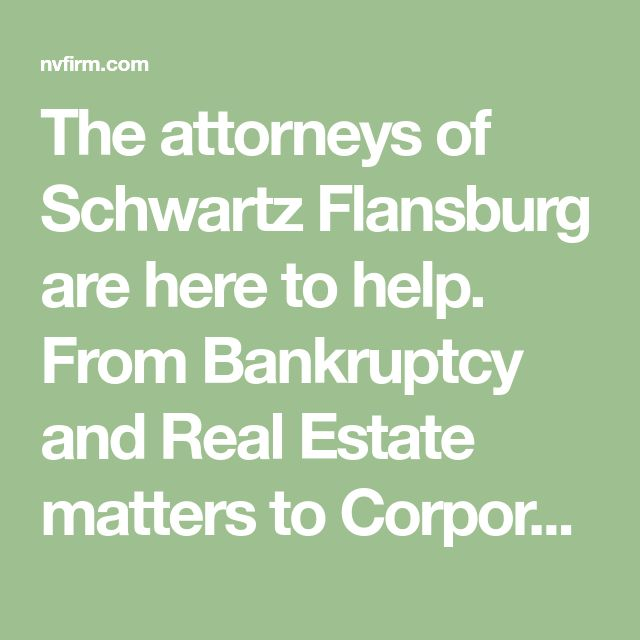 The attorneys of Schwartz Flansburg are here to help. From Bankruptcy and Real Estate matters to Corporate litigation. Call 702-385-5544 for a consultation!