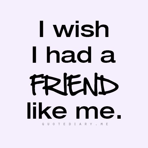 A bit conceited, yes?  That's because I feel I try my very best to be a wonderful friend to those in my life. <3