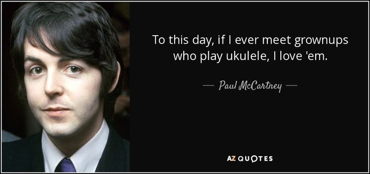 To this day, if I ever meet grownups who play ukulele, I love 'em. - Paul McCartney