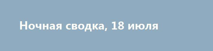 Ночная сводка, 18 июля https://apral.ru/2017/07/18/nochnaya-svodka-18-iyulya.html  Вечером, 17 июля, украинские вооруженные формирования устроили массированный обстрел столицы ДНР. Как сообщало ИА «Новороссия», при обстреле поселка Старомихайловка на западной окраине Донецка погибла мирная жительница, еще два человека получили ранения. Позже ВСУ вновь нанесли удар по Донецку. Сообщения от местных жителей: Куйбышевский район пос. Северный ул. Ударная прямое попадание, возгорание ул…