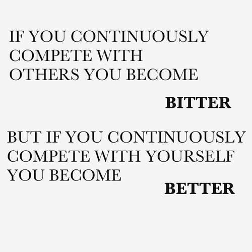 If you continuously compete with others, you become bitter.  If you compete with yourself, you become better - life competition quote