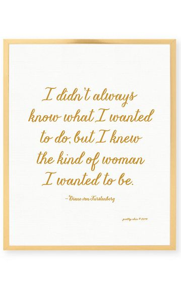 I didn't always know what I wanted to do, but I knew the kind of woman I wanted to be....