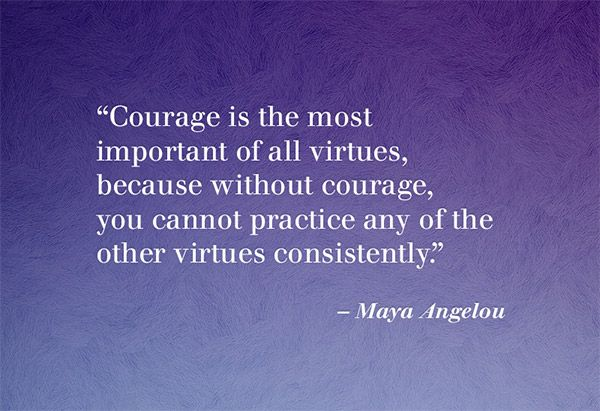 """...without courage, you cannot practice any of the other virtues consistently."" —Maya Angelou"