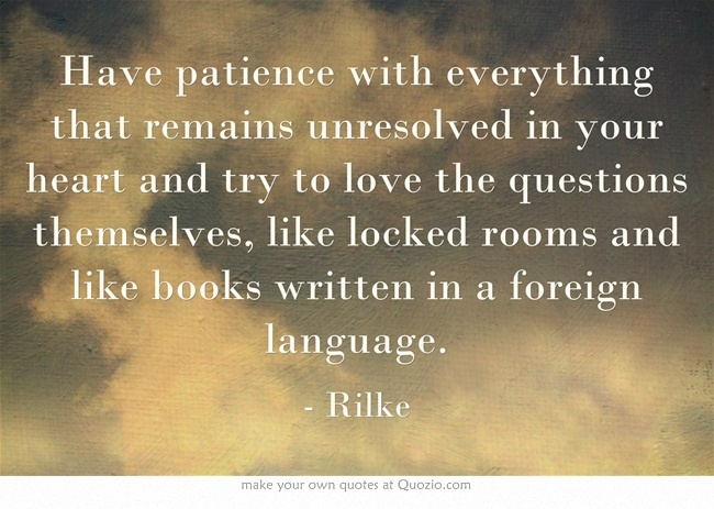 Have patience with everything that remains unresolved in your heart and try to love the questions themselves, like locked rooms and like books written in a foreign language.