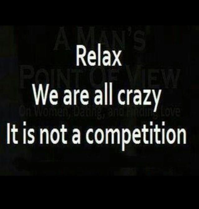 .relax..we are all crazy .It's not a competition.