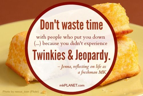 Don't waste time with people who put you down (...) because you didn't experience Twinkies and Jeopardy. – Jenna, reflecting on  life as a freshman MK.
