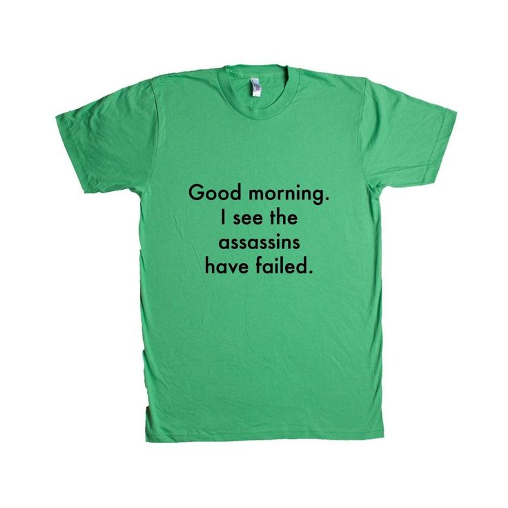 Good Morning I See The Assassins Have Failed Sarcastic Sarcasm Rude Joke Joking Mean Annoyed Annoyance SGAL6 Unisex T Shirt