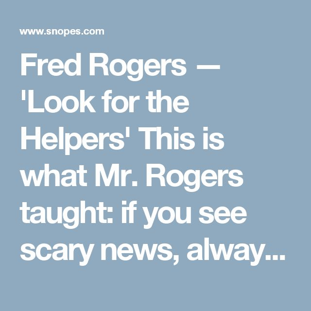 Fred Rogers — 'Look for the Helpers' This is what Mr. Rogers taught: if  you see scary news, always look for  the helpers!