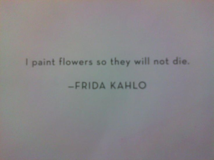 I paint flowers so they will not die: Quotes Poetsrants Words, Flower Quotes, My Heart Quotes, Michelangelo Quotes, Paint Flowers, Fridakahlo, Artist, Frida Kahlo, Flowers Quote