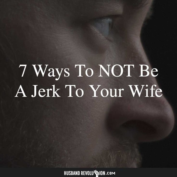 7 Ways To Not Be a Jerk To Your Wife