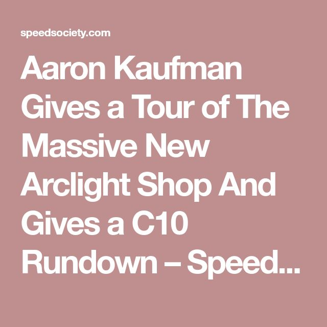 Aaron Kaufman Gives a Tour of The Massive New Arclight Shop And Gives a C10 Rundown – Speed Society