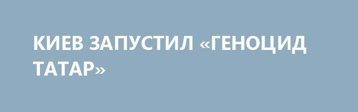 КИЕВ ЗАПУСТИЛ «ГЕНОЦИД ТАТАР» http://rusdozor.ru/2017/06/10/kiev-zapustil-genocid-tatar/  Игорь Друзь — политолог — о том, как виртуальная «прокуратура Крыма Украины» штампует виртуальные «уголовные дела» в отношении России. На нескончаемую придурь одобрительно кивают на западе.