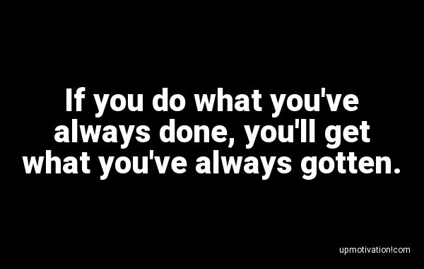If you do what you�ve always