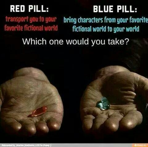 Red pill... Definately... :) Or maybe blue... Hmmmm I feel like blue would be a disaster tho!