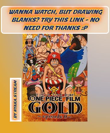 Watch One Piece Film: Gold Episode 0 - 711 ver. Anime Online - All Episodes accessible on Animey.stream until the Armageddon. Full Episodes are streamed without delay - have a look for yourself!
