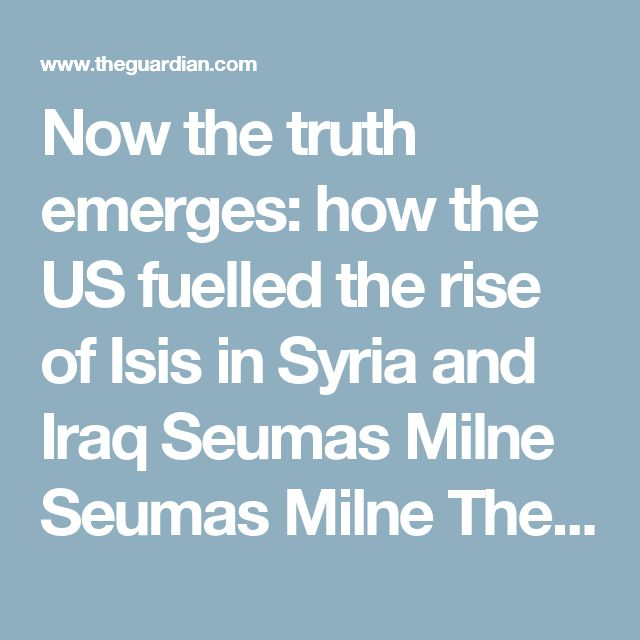 Now the truth emerges: how the US fuelled the rise of Isis in Syria and Iraq  Seumas Milne  Seumas Milne    The sectarian terror group won't be defeated by the western states that incubated it in the first place  Eva Bee illustration  Illustration by Eva Bee    Shares  493k  Comments  1,880    Contact author  @seumasmilne    Wednesday 3 June 2015 20.56 BST  Last modified on Saturday 8 April 2017 00.05 BST    The war on terror, that campaign without end launched 14 years ago by George Bush…