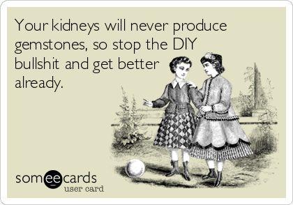 Your+kidneys+will+never+produce+gemstones,+so+stop+the+DIY+bullshit+and+get+better+already.