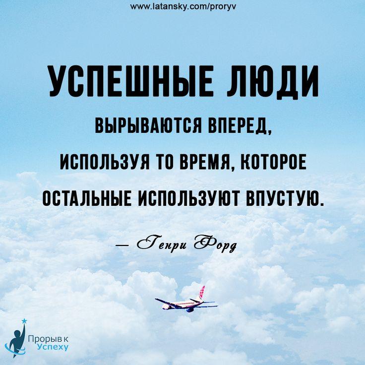 «Успешные люди вырываются вперед, используя то время, которое остальные используют впустую» — Генри Форд  ПРОРЫВ К УСПЕХУ™ http://www.latansky.com/proryv/