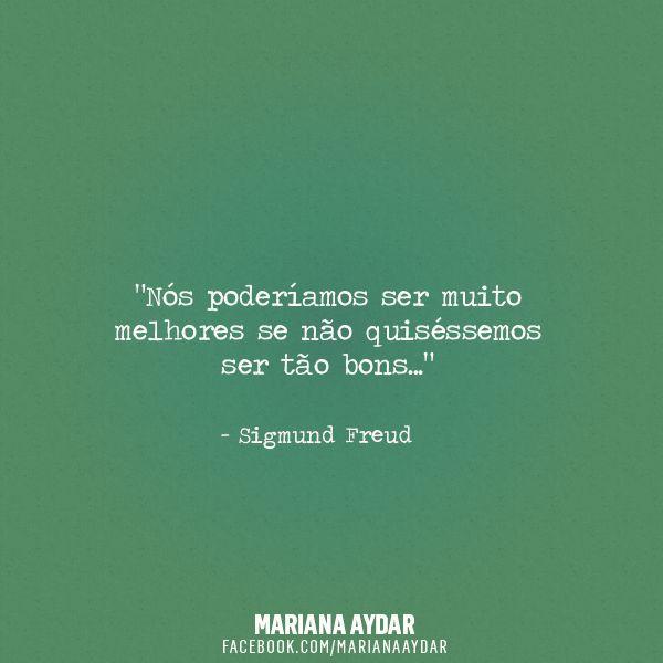 Nos poderíamos ser muito melhores se não quiséssemos ser tão bons. Freud