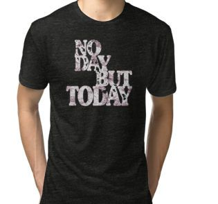 No Day But Today - Inspirational Motivational line from Jonathan Larson's Rent. No Other Road No Other Way, No Day But Today. no day but today, rent, jonathan larson, quotes, lines, songs, broadway, musical, rent quotes, rent film, rent shirt, no other road, no other way, 525600 minutes, 525600, minutes, la vie boheme, no day but today rent, no day but today shirt