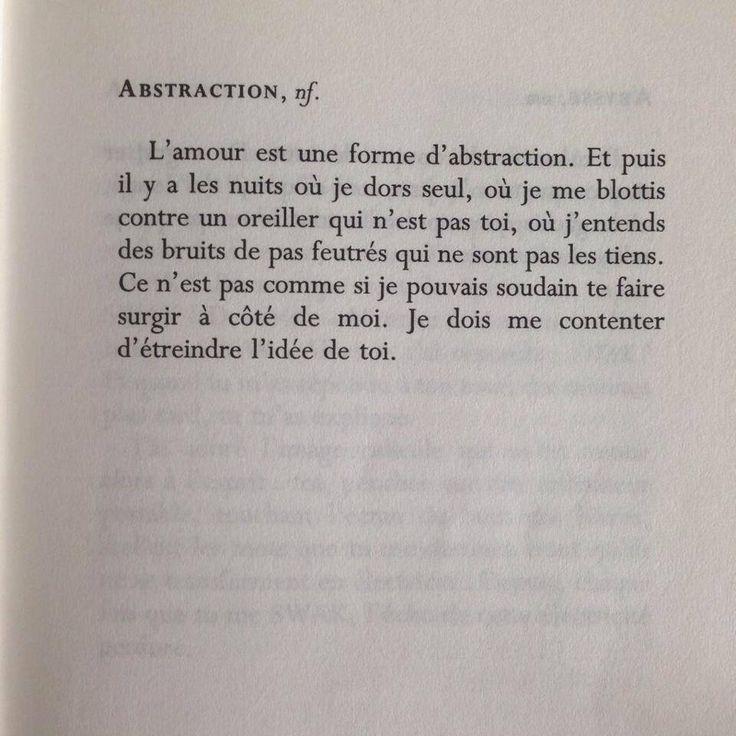 Abstraction. nf. L'amour est une forme d'abstraction. Et puis il y a les nuits où je dors seul, où je me blottis contre un oreiller qui n'est pas toi, où j'entends des bruits de pas feutrés qui ne sont pas les tiens. Ce n'est pas comme si je pouvais soudain te faire surgir à côté de moi. Je dois me contenter d'étreindre l'idée de toi. (Dictionnaire d'un amour par David Levithan)