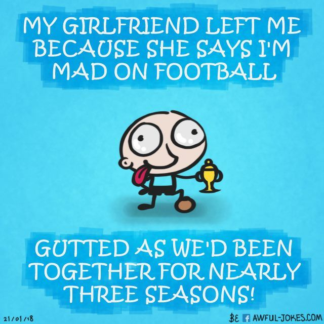 My girlfriend left me because she says I'm mad on football