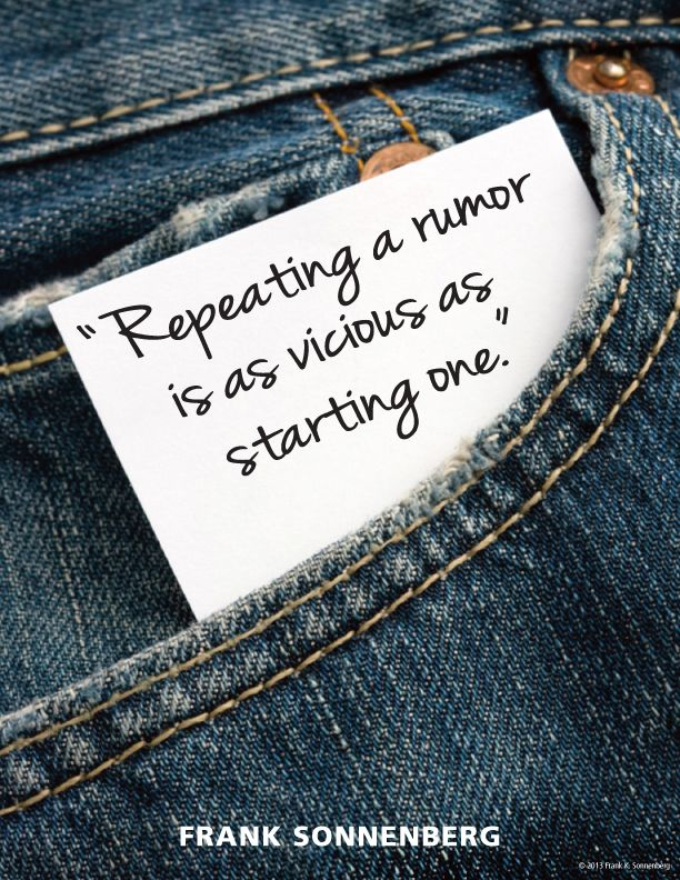 """Repeating a rumor is as vicious as starting one."" ~ Frank Sonnenberg  www.FrankSonnenbergOnline.com"