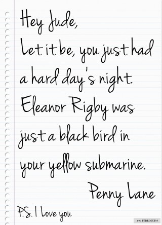 Hey Jude, Let it be, you just had a hard day's night. Eleanor Rigby was just a blackbird in your yellow submarine. ~ Penny Lane ~ P.S. I love you From piccsy.com