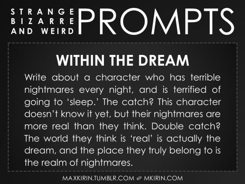 ✐ Daily Weird Prompt ✐Within The DreamWrite about a character who has terrible nightmares every night, and is terrified of going to 'sleep.' The catch? This character doesn't know it yet, but their nightmares are more real than they think. Double catch? The world they think is 'real' is actually the dream, and the place they truly belong to is the realm of nightmares.Any work you create based off this prompt belongs to you, no sourcing is necessary though it would be really appreciated! And…