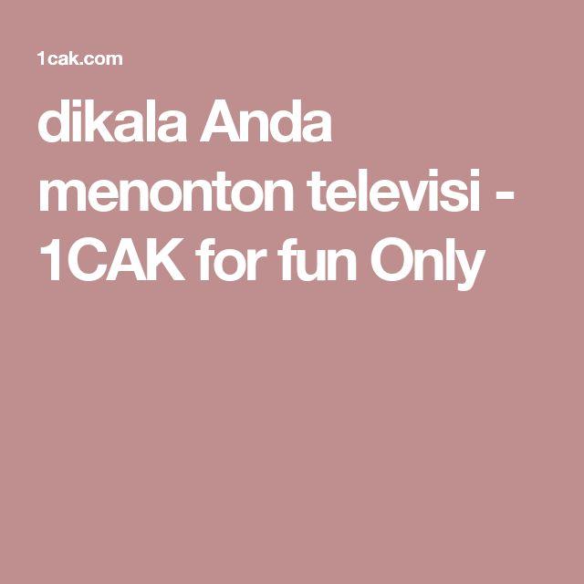 dikala Anda menonton televisi -  1CAK for fun Only