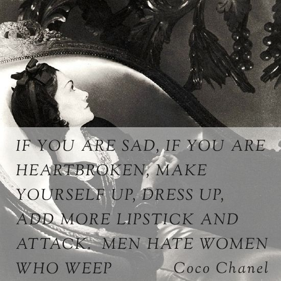 If you are said, if you are heartbroken, make yourself up. Dress up, add more lipstick and attack. Men hate women who weep. -Coco Chanel