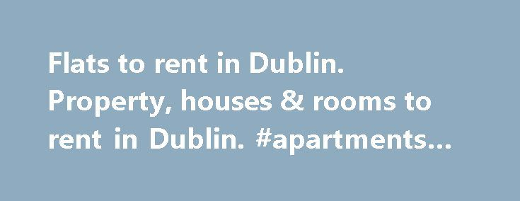Flats to rent in Dublin. Property, houses & rooms to rent in Dublin. #apartments #in #rent http://rental.nef2.com/flats-to-rent-in-dublin-property-houses-rooms-to-rent-in-dublin-apartments-in-rent/  #flats to rent in dublin # Flats to rent in Dublin, Ireland. Property, houses, flats and rooms to let in Dublin. Location > TOWN > Dublin > RENT > FLAT To search for a flats, house or room to rent in Dublin with to rent CLICK HERE Houses to rent in Dublin, Ireland. CLICK HERE Property rental and…
