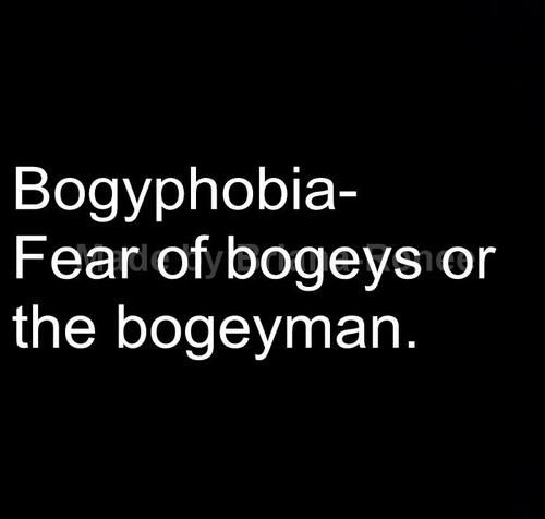 bogyphobia is the fear of bogies or the boogeyman essay The boogeyman is a legendary monster-like ghost usually feared by children more often than not, parents use the boogeyman to make the children go to sleep or to eat.