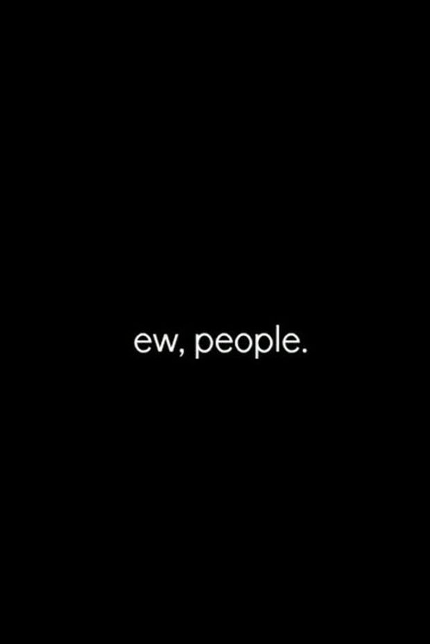 """""""Ew, people."""" 