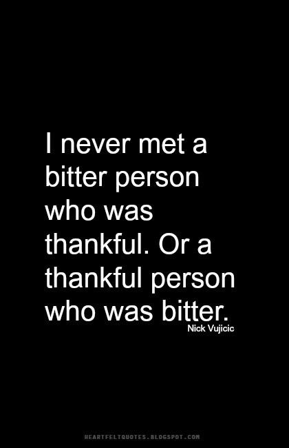 I never met a bitter person who was thankful. Or a thankful person who was bitter.
