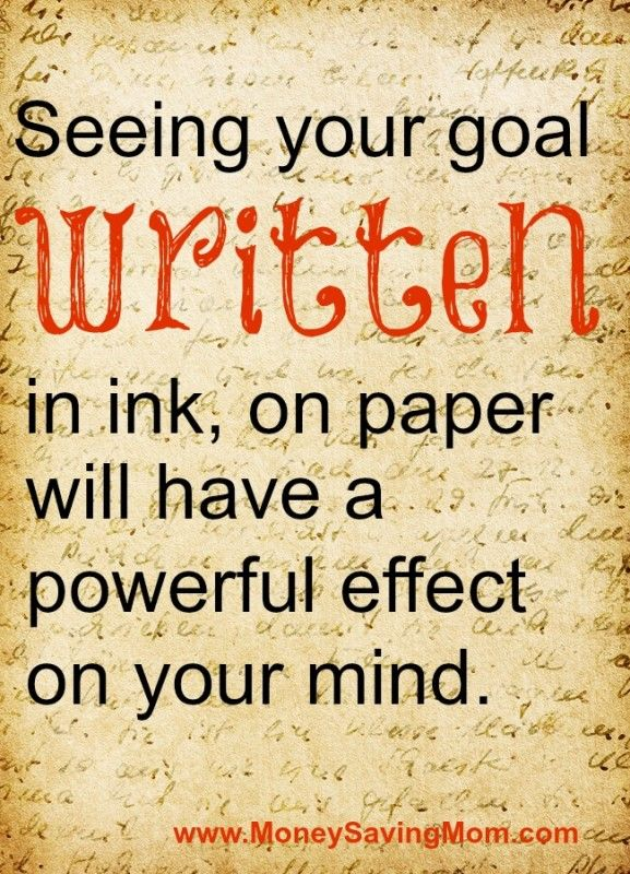 See your goals written, in ink on paper will have a powerful effect on your mind.