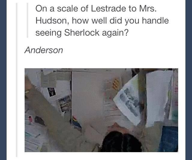 I was a combo of Anderson/John with Sherlock and probably a combination of Anderson/Lestrade when Moriarty popped up again!