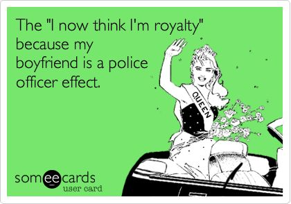 The 'I now think I'm royalty' because my boyfriend is a police officer effect.