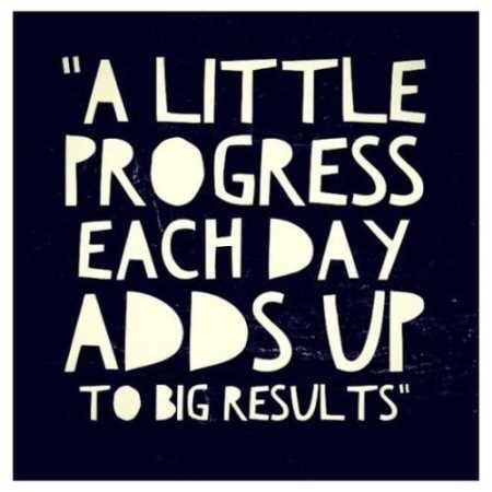 A little progress each day adds up to big results. You just step forward little by little each day. As long as you do something, it does...