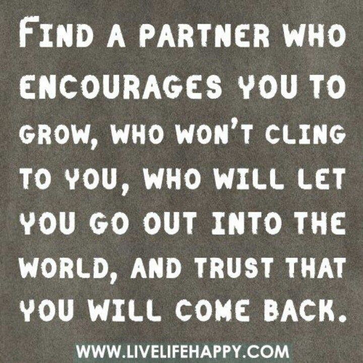 find a partner who encourages you to grow, who won't cling to you, who will let you go out into the world and trust that you will come back.