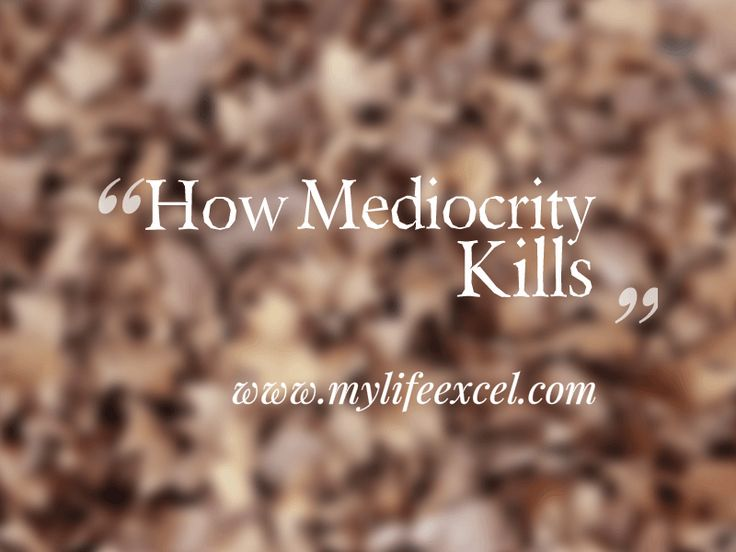 How Mediocrity Kills | Intentional Excellence http://www.mylifeexcel.com/how-mediocrity-kills/